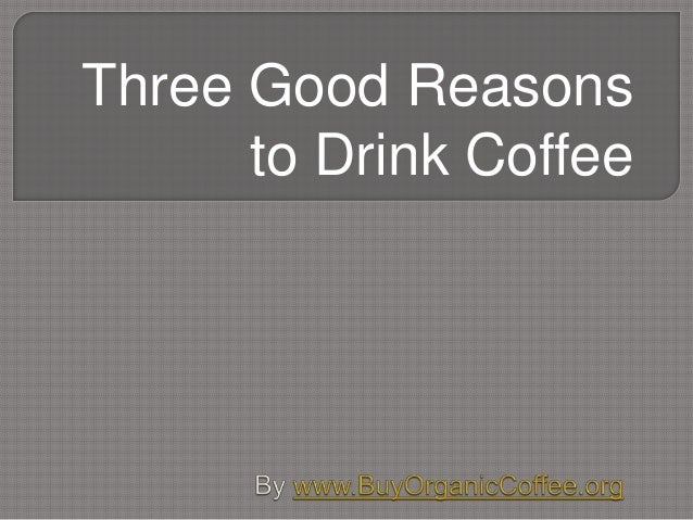 Three Good Reasons to Drink Coffee