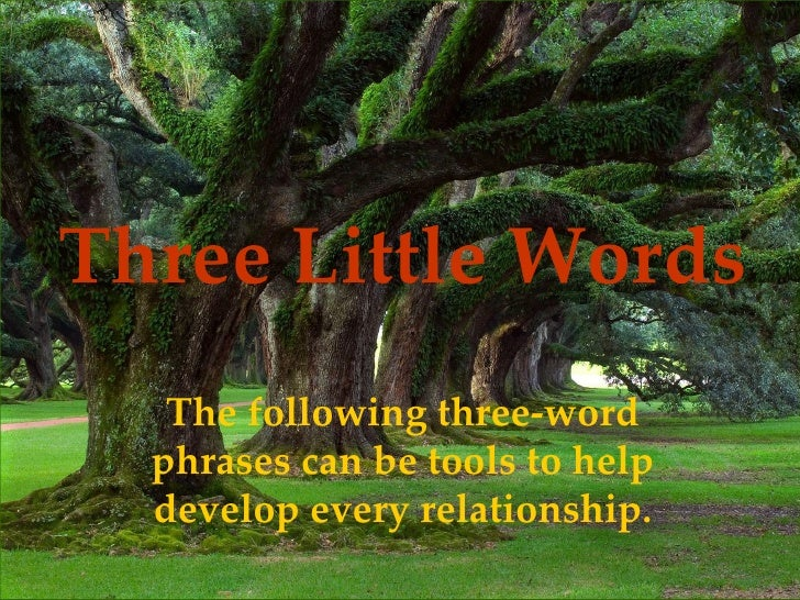 Three Little Words The following three-word phrases can be tools to help develop every relationship.