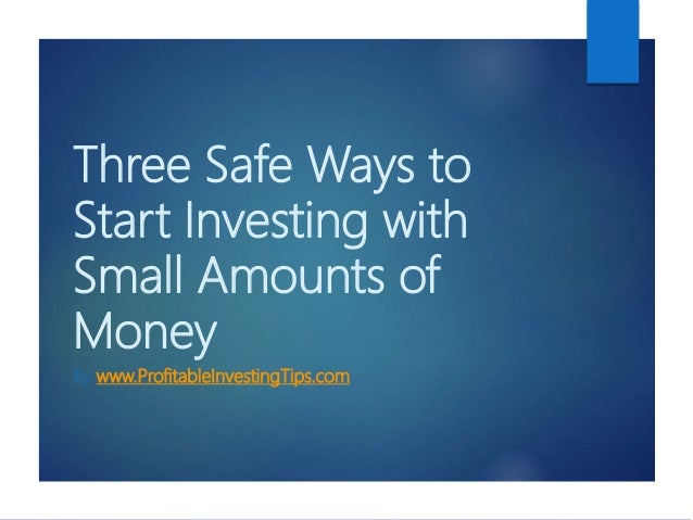 Three Safe Ways to Start Investing with Small Amounts of Money By www.ProfitableInvestingTips.com