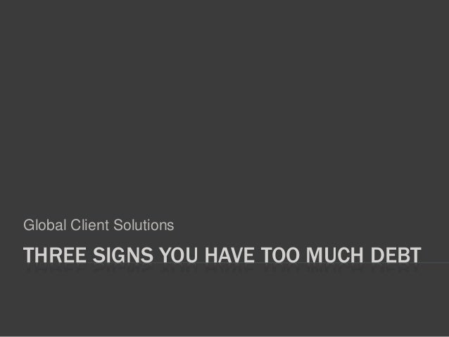 THREE SIGNS YOU HAVE TOO MUCH DEBT Global Client Solutions