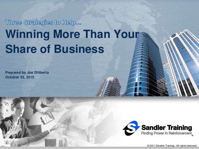 © 2011 Sandler Training. All rights reserved. Winning More Than Your Share of Business Prepared by Joe Diliberto October 2...
