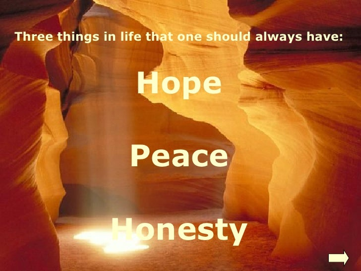 Three things in life that one should always have: Hope Peace Honesty