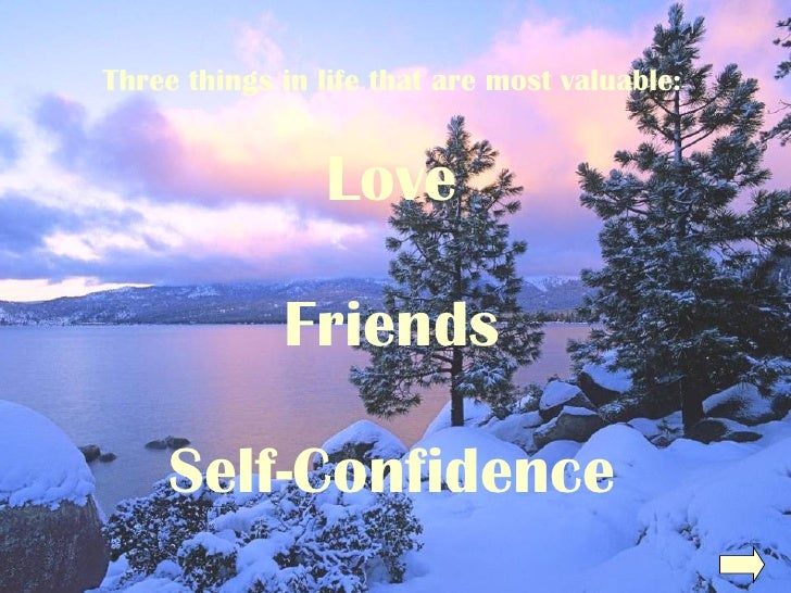 Three things in life that are most valuable: Love Friends Self-Confidence