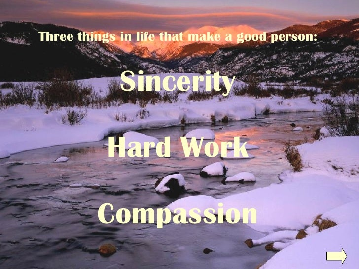 Three things in life that make a good person: Sincerity Hard Work Compassion