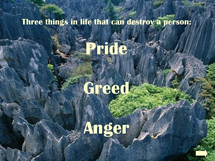 Three things in life that can destroy a person: Pride Greed Anger