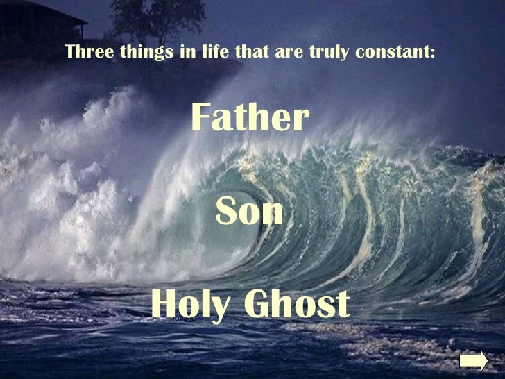 Three things in life that are truly constant: Father Son Holy Ghost