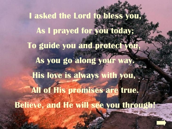 I asked the Lord to bless you, As I prayed for you today; To guide you and protect you,  As you go along your way. His lov...