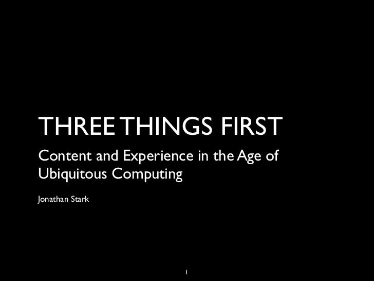 THREE THINGS FIRSTContent and Experience in the Age ofUbiquitous ComputingJonathan Stark                      1