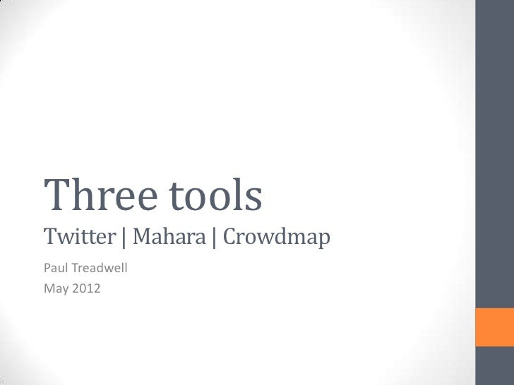 Three toolsTwitter | Mahara | CrowdmapPaul TreadwellMay 2012