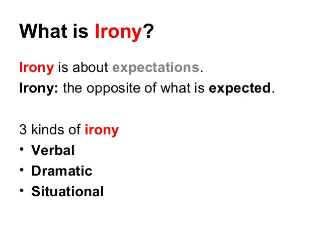 3 types of irony Irony irony is an implied discrepancy between what is said and what is meant the use of words to convey the opposite of their literal meaning a statement or situation where the meaning is contradicted by the appearance or presentation of the idea three kinds of irony: 1 verbal irony is when an author says one thing.