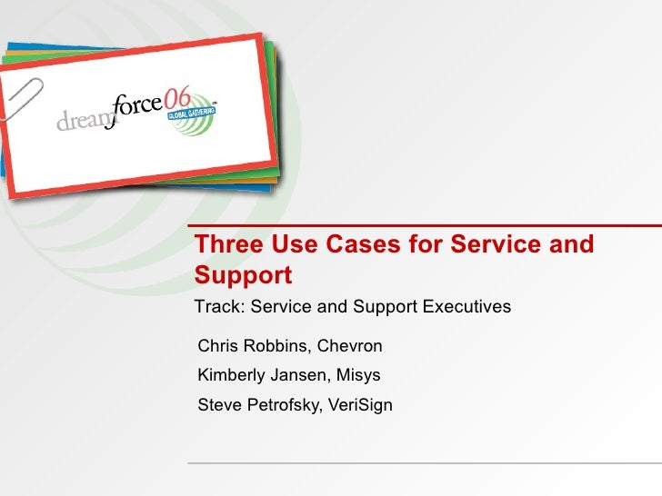 Three Use Cases for Service and Support Chris Robbins, Chevron  Kimberly Jansen, Misys Steve Petrofsky, VeriSign Track: Se...