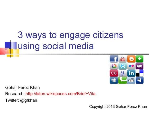 3 ways to engage citizens      using social mediaGohar Feroz KhanResearch: http://laton.wikispaces.com/Brief+VitaTwitter: ...