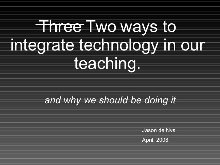 Three   Two   ways to integrate technology in our teaching. and why we should be doing it Jason de Nys  April, 2008
