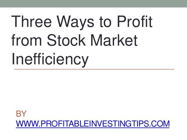 BY WWW.PROFITABLEINVESTINGTIPS.COM Three Ways to Profit from Stock Market Inefficiency