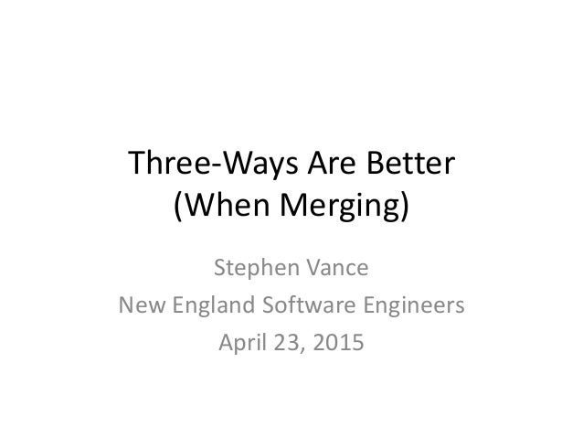 Three-Ways Are Better (When Merging) Stephen Vance New England Software Engineers April 23, 2015