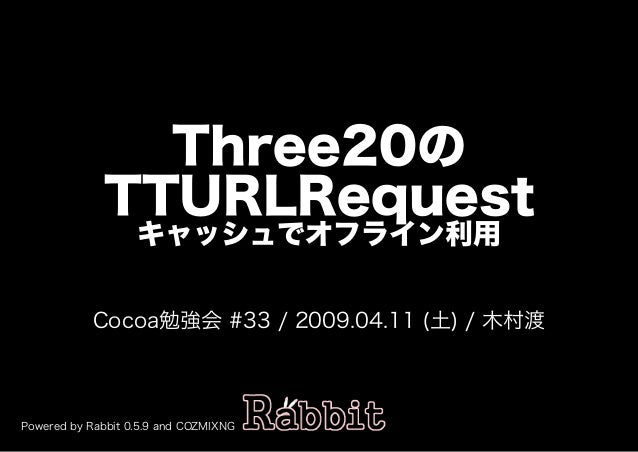 Three20の TTURLRequest キャッシュでオフライン利用 Cocoa勉強会�#33�/�2009.04.11�(土)�/�⽊村渡 Powered�by�Rabbit�0.5.9�and�COZMIXNG
