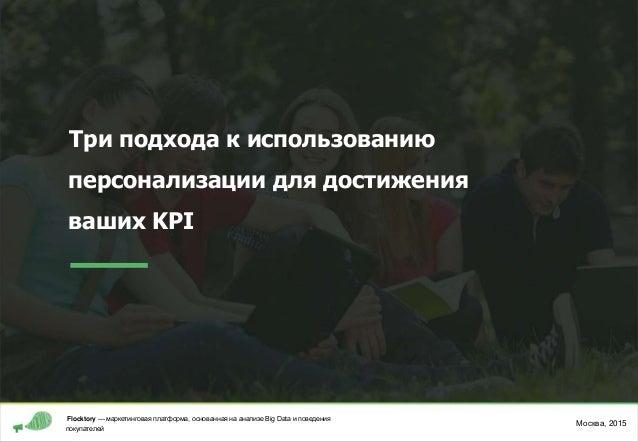 Три подхода к использованию персонализации для достижения ваших KPI Москва, 2015 Flocktory — маркетинговая платформа, осно...