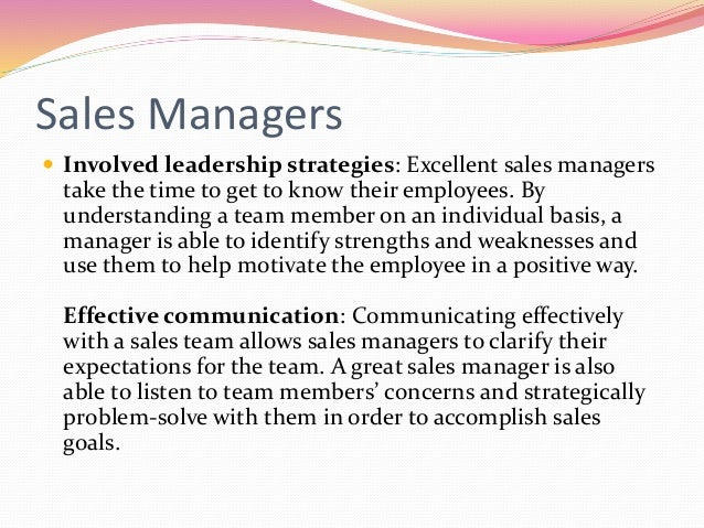 Sales Managers  Involved leadership strategies: Excellent sales managers take the time to get to know their employees. By...