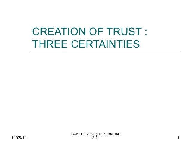 14/05/14 LAW OF TRUST (DR.ZURAIDAH ALI) 1 CREATION OF TRUST : THREE CERTAINTIES