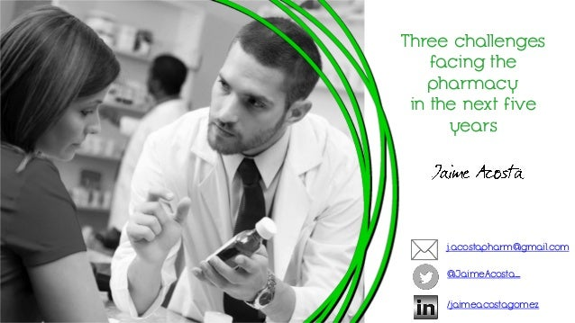 Three challenges facing the pharmacy in the next five years j.acostapharm@gmail.com @JaimeAcosta_ /jaimeacostagomez