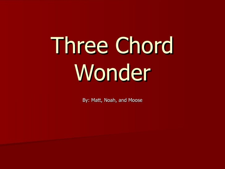 Three Chord Wonder By: Matt, Noah, and Moose