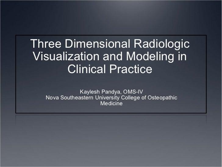 Three Dimensional Radiologic Visualization and Modeling in Clinical Practice Kaylesh Pandya, OMS-IV Nova Southeastern Univ...
