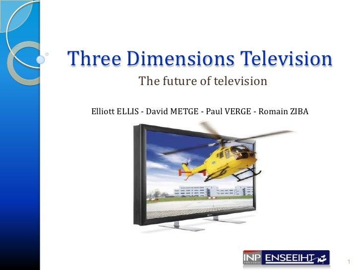 Three Dimensions Television The future of television 1 Elliott ELLIS - David METGE - Paul VERGE - Romain ZIBA