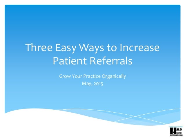 Three Easy Ways to Increase Patient Referrals Grow Your Practice Organically May, 2015