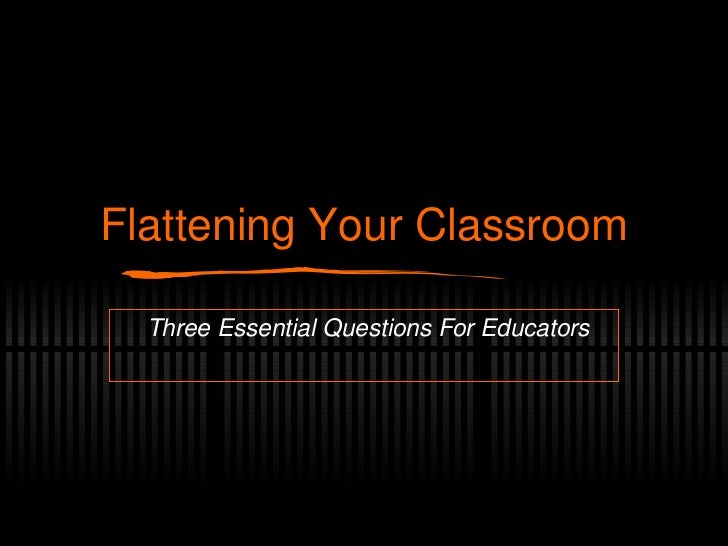 Flattening Your Classroom Three Essential Questions For Educators