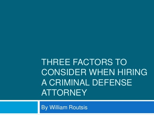 THREE FACTORS TO CONSIDER WHEN HIRING A CRIMINAL DEFENSE ATTORNEY By William Routsis