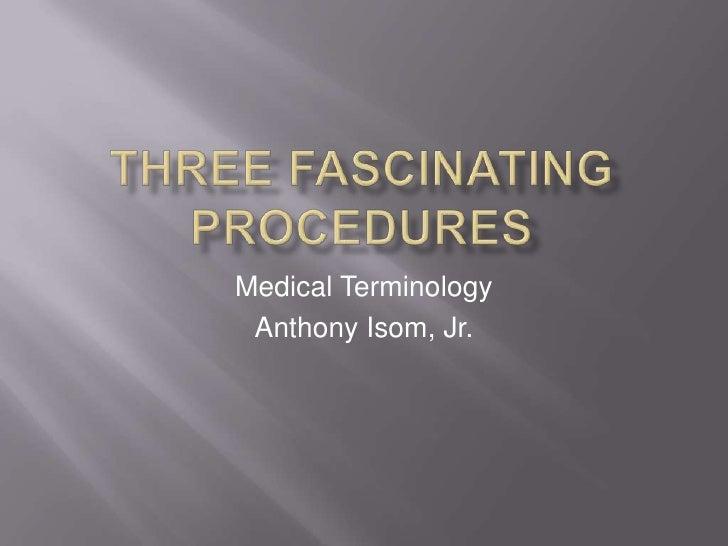 Three Fascinating PRocedures<br />Medical Terminology<br />Anthony Isom, Jr.<br />