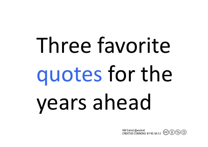 Three	  favorite	  quotes	  for	  the	  years	  ahead	                Willi Schroll @wschroll              CREATIVE COMMON...