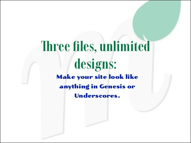 Three files, unlimited designs: Make your site look like anything in Genesis or Underscores.