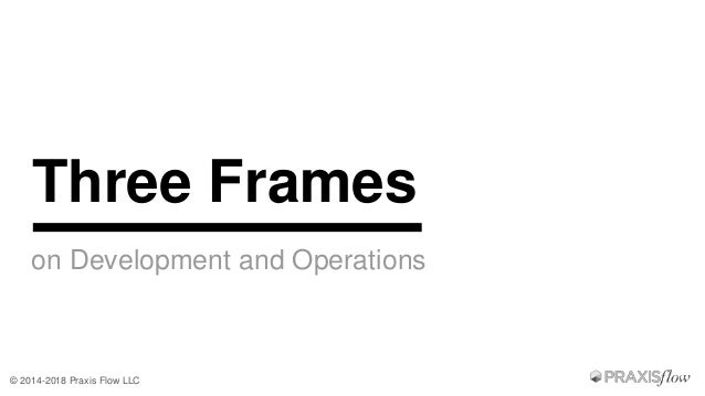 © 2014-2018 Praxis Flow LLC on Development and Operations Three Frames
