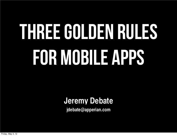 THREE GOLDEN RULES                      FOR MOBILE APPS                         Jeremy Debate                          jde...