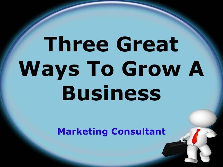 Three GreatWays To Grow A  Business  Marketing Consultant