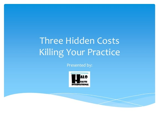 Three Hidden Costs Killing Your Practice Presented by: