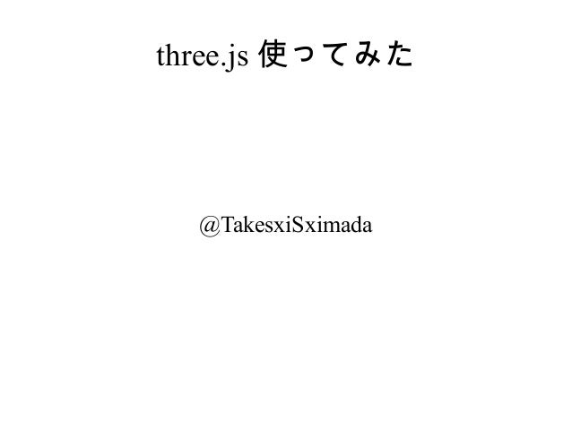 three.js 使ってみた  @TakesxiSximada