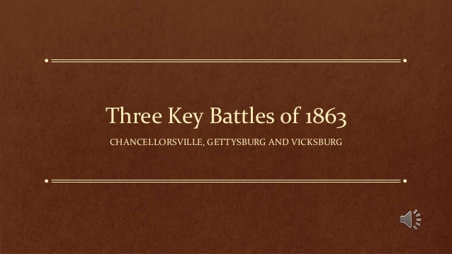Three Key Battles of 1863 CHANCELLORSVILLE, GETTYSBURG AND VICKSBURG