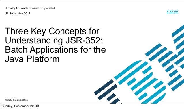 Timothy C. Fanelli - Senior IT Specialist 23 September 2013  Three Key Concepts for Understanding JSR-352: Batch Applicati...