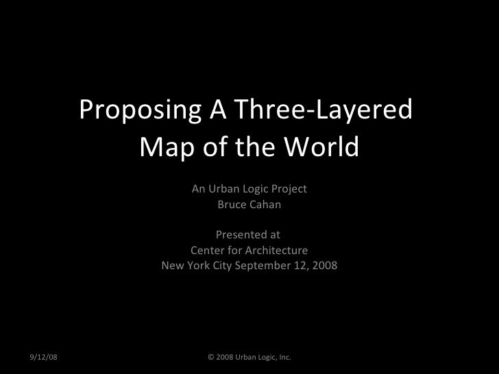 Proposing A Three-Layered  Map of the World An Urban Logic Project Bruce Cahan Presented at  Center for Architecture New Y...