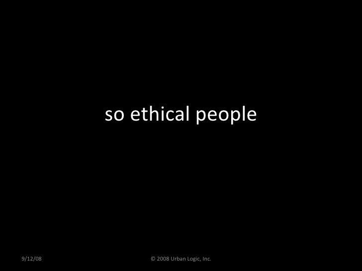 so ethical people 9/12/08 © 2008 Urban Logic, Inc.