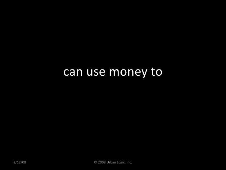 can use money to 9/12/08 © 2008 Urban Logic, Inc.