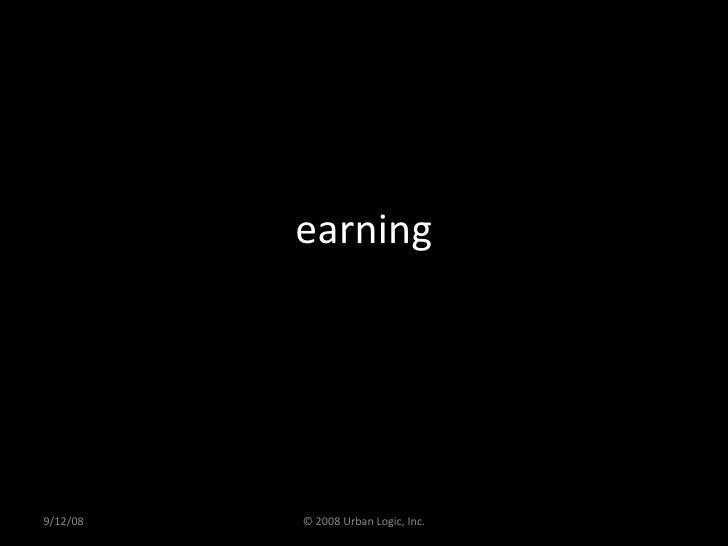 earning 9/12/08 © 2008 Urban Logic, Inc.