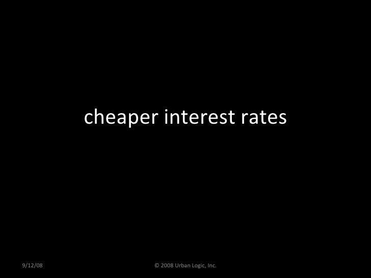 cheaper interest rates 9/12/08 © 2008 Urban Logic, Inc.