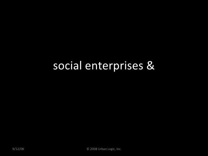social enterprises & 9/12/08 © 2008 Urban Logic, Inc.