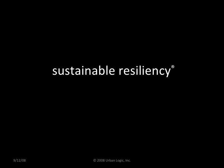 sustainable resiliency ® 9/12/08 © 2008 Urban Logic, Inc.