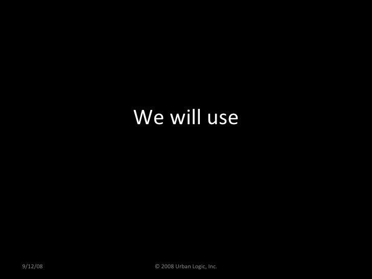 We will use 9/12/08 © 2008 Urban Logic, Inc.