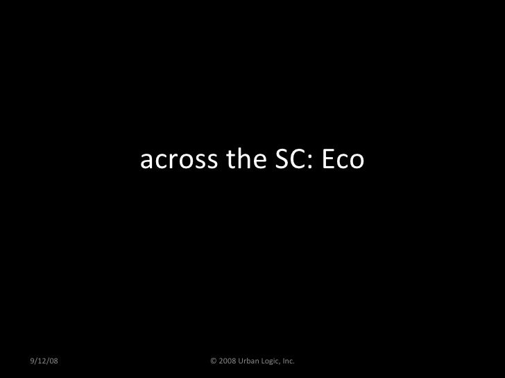 across the SC: Eco 9/12/08 © 2008 Urban Logic, Inc.