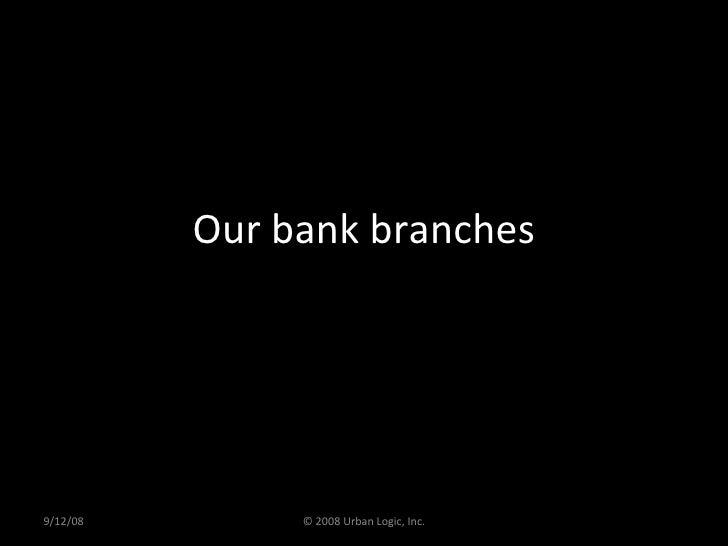 Our bank branches 9/12/08 © 2008 Urban Logic, Inc.